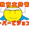 教育支持管:スーパービジョン君~参上!